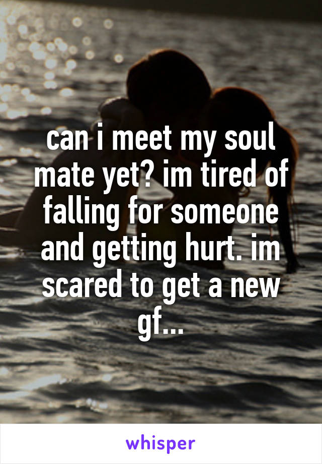 can i meet my soul mate yet? im tired of falling for someone and getting hurt. im scared to get a new gf...