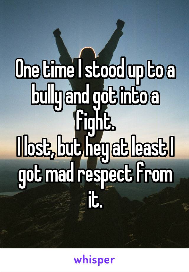 One time I stood up to a bully and got into a fight. I lost, but hey at least I got mad respect from it.
