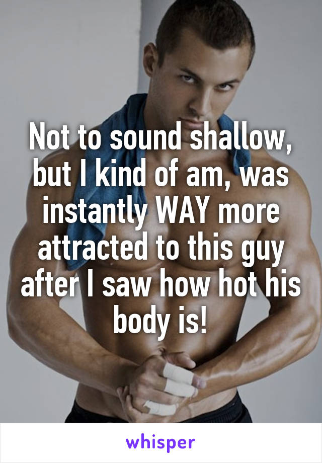Not to sound shallow, but I kind of am, was instantly WAY more attracted to this guy after I saw how hot his body is!