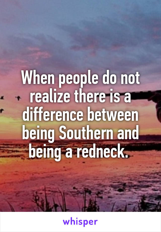 When people do not realize there is a difference between being Southern and being a redneck.