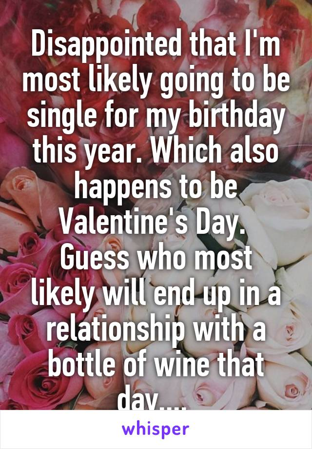 Disappointed that I'm most likely going to be single for my birthday this year. Which also happens to be Valentine's Day.  Guess who most likely will end up in a relationship with a bottle of wine that day....