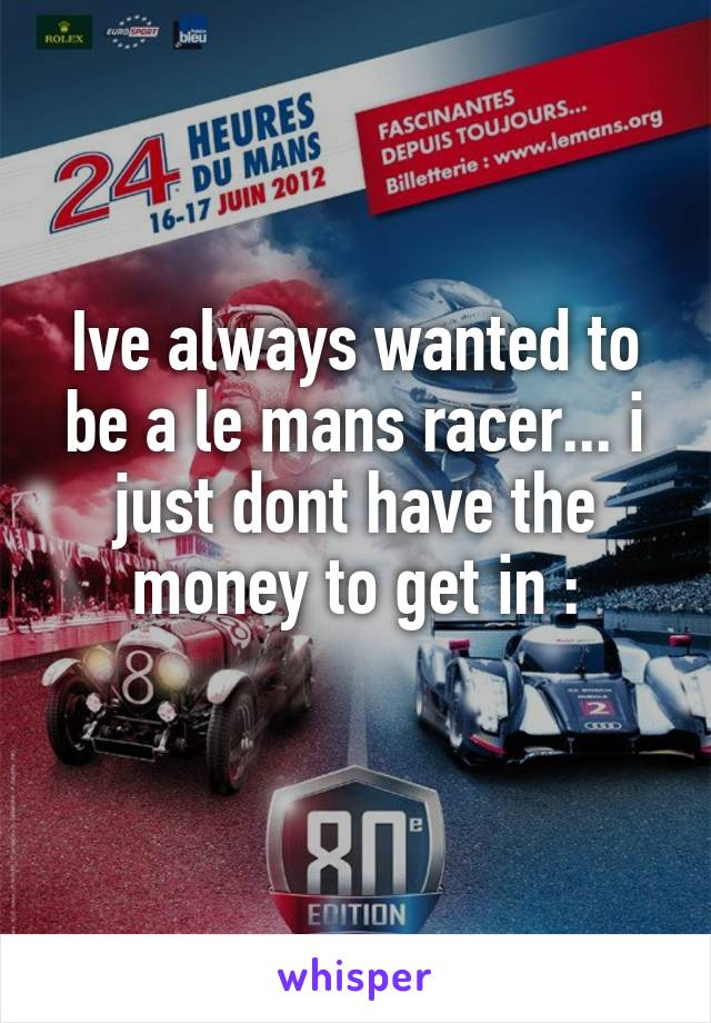 Ive always wanted to be a le mans racer... i just dont have the money to get in :\