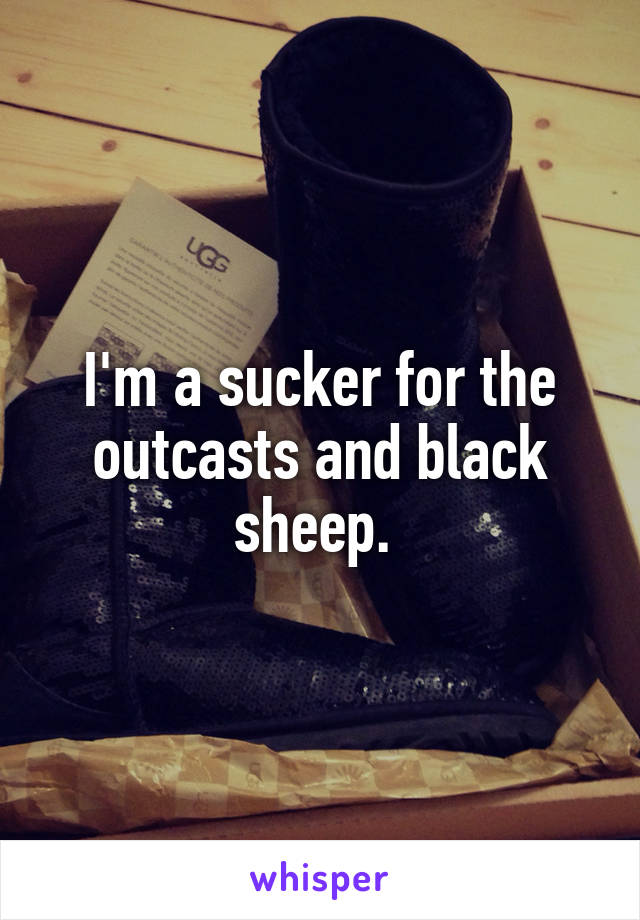 I'm a sucker for the outcasts and black sheep.