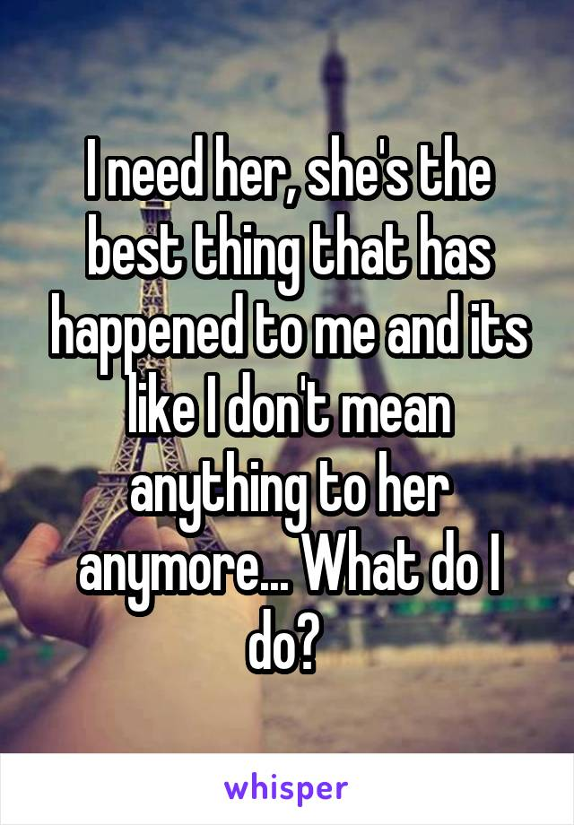I need her, she's the best thing that has happened to me and its like I don't mean anything to her anymore... What do I do?