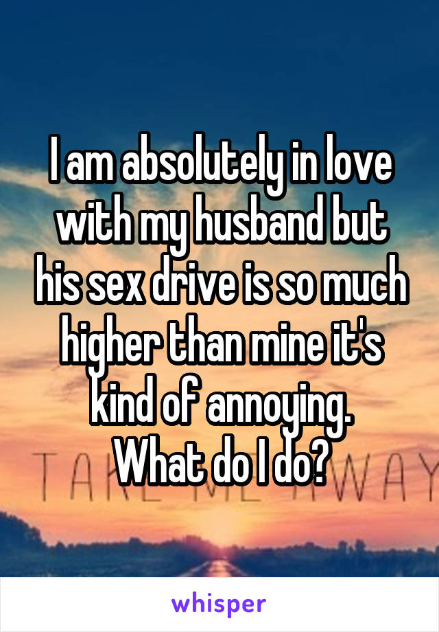 I am absolutely in love with my husband but his sex drive is so much higher than mine it's kind of annoying. What do I do?