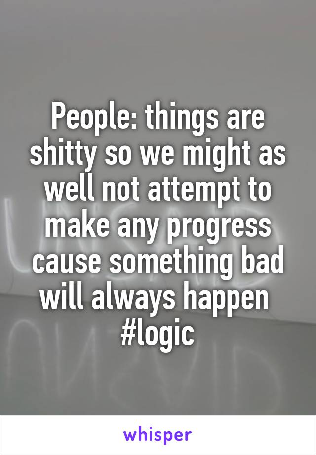 People: things are shitty so we might as well not attempt to make any progress cause something bad will always happen  #logic