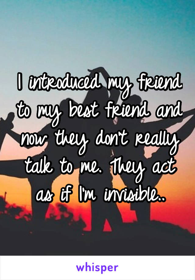 I introduced my friend to my best friend and now they don't really talk to me. They act as if I'm invisible..