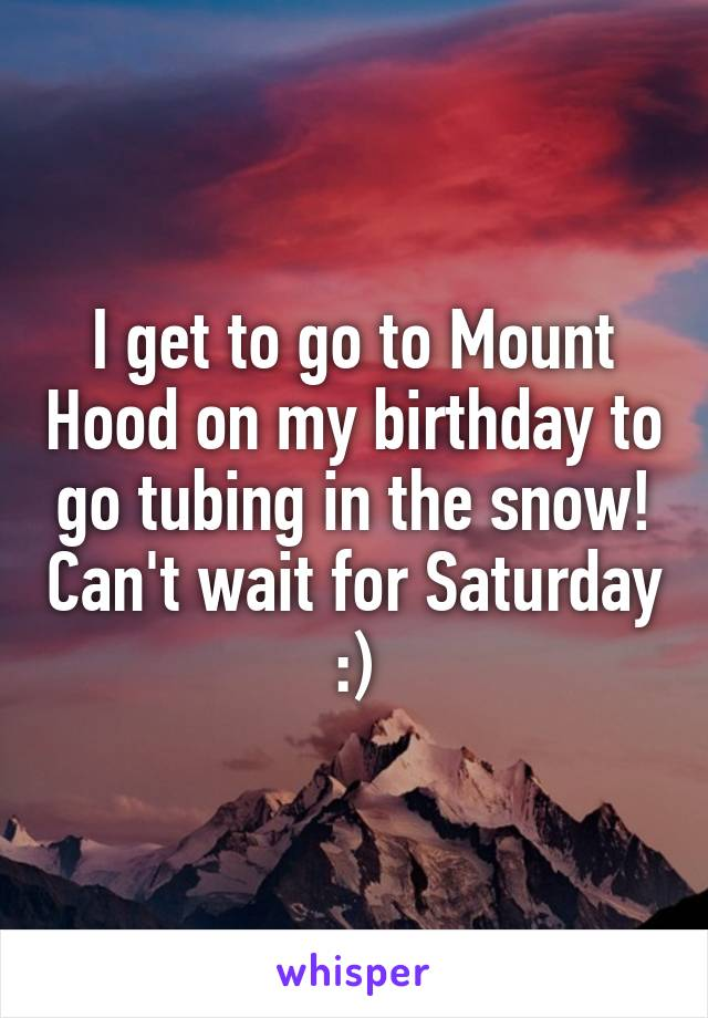 I get to go to Mount Hood on my birthday to go tubing in the snow! Can't wait for Saturday :)