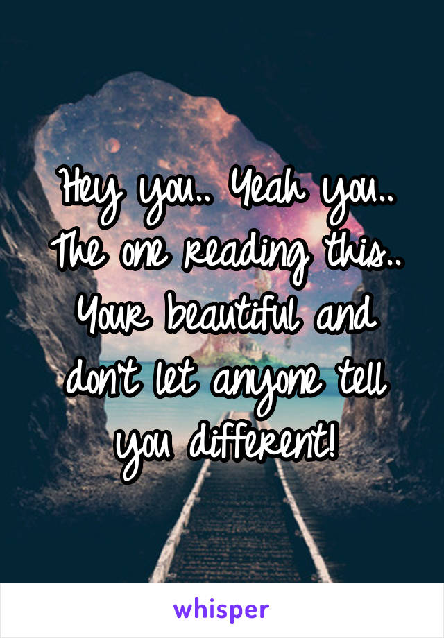 Hey you.. Yeah you.. The one reading this.. Your beautiful and don't let anyone tell you different!