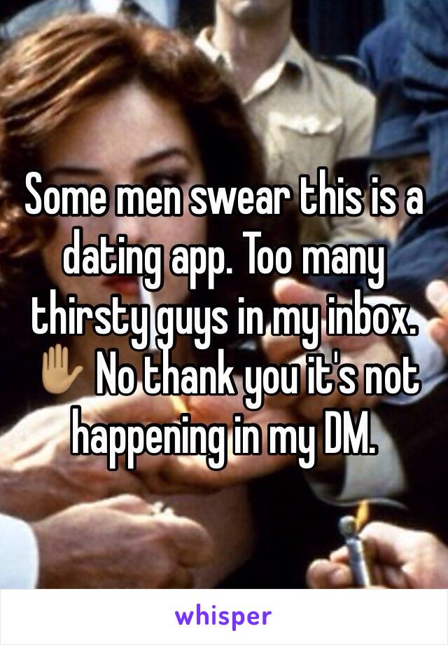 Some men swear this is a dating app. Too many thirsty guys in my inbox. ✋🏽 No thank you it's not happening in my DM.