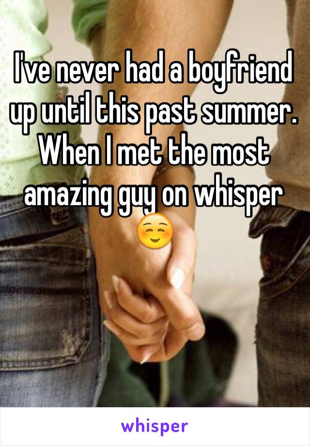 I've never had a boyfriend up until this past summer. When I met the most amazing guy on whisper ☺️