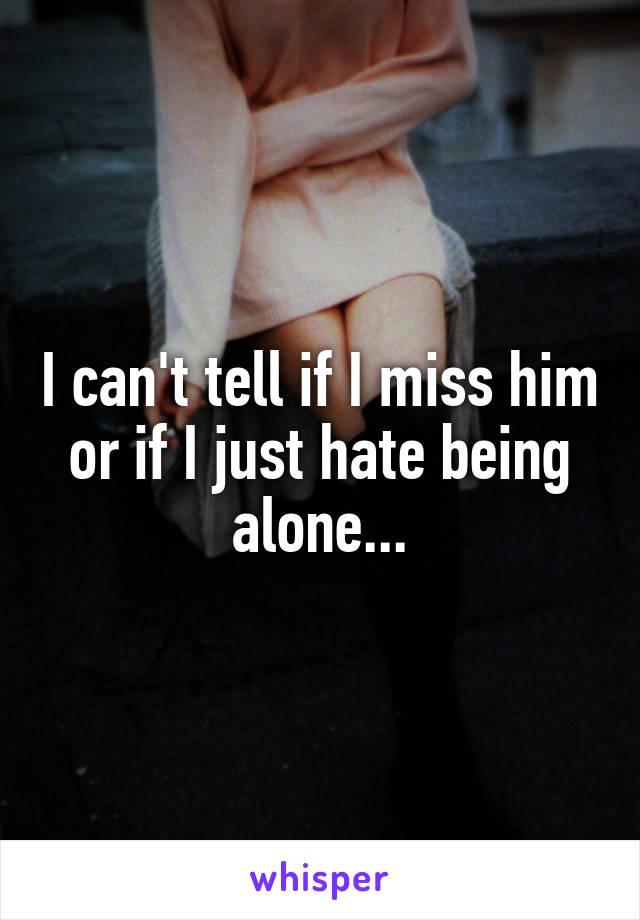 I can't tell if I miss him or if I just hate being alone...