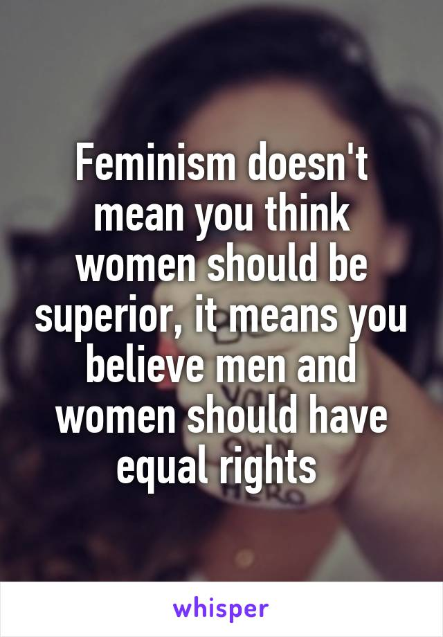 Feminism doesn't mean you think women should be superior, it means you believe men and women should have equal rights