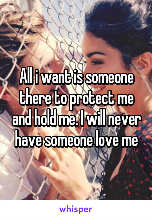 All i want is someone there to protect me and hold me. I will never have someone love me