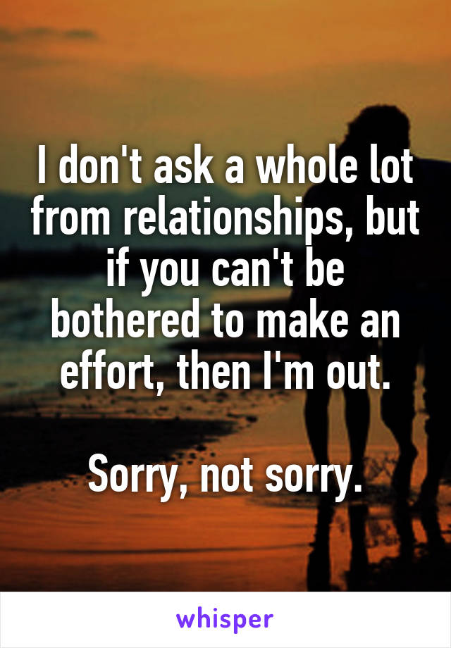 I don't ask a whole lot from relationships, but if you can't be bothered to make an effort, then I'm out.  Sorry, not sorry.