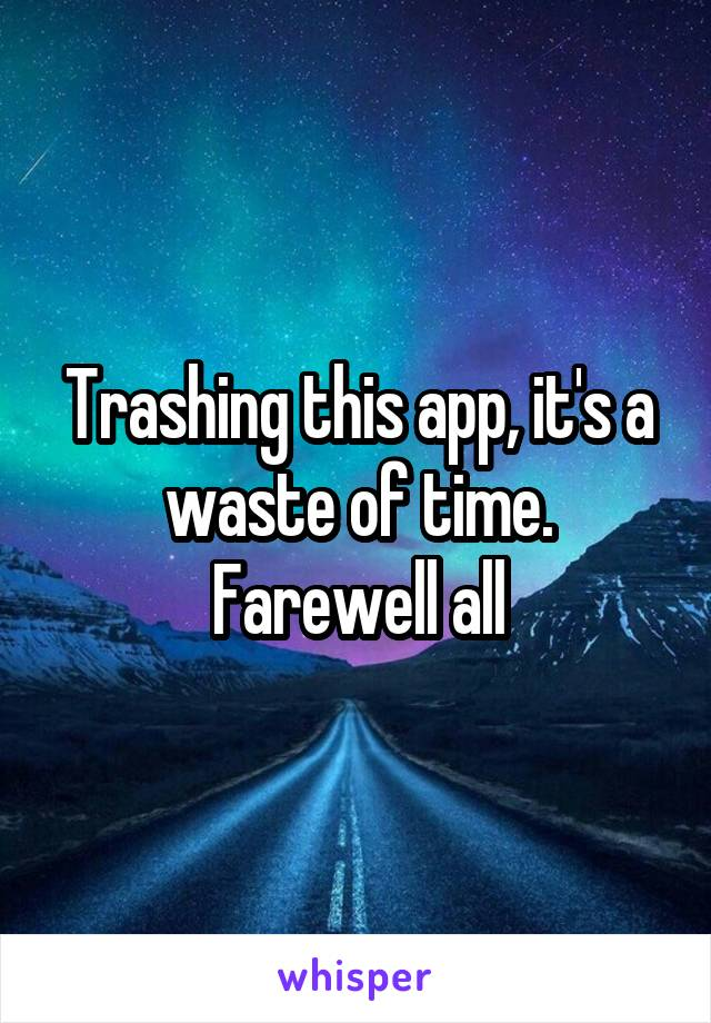 Trashing this app, it's a waste of time. Farewell all