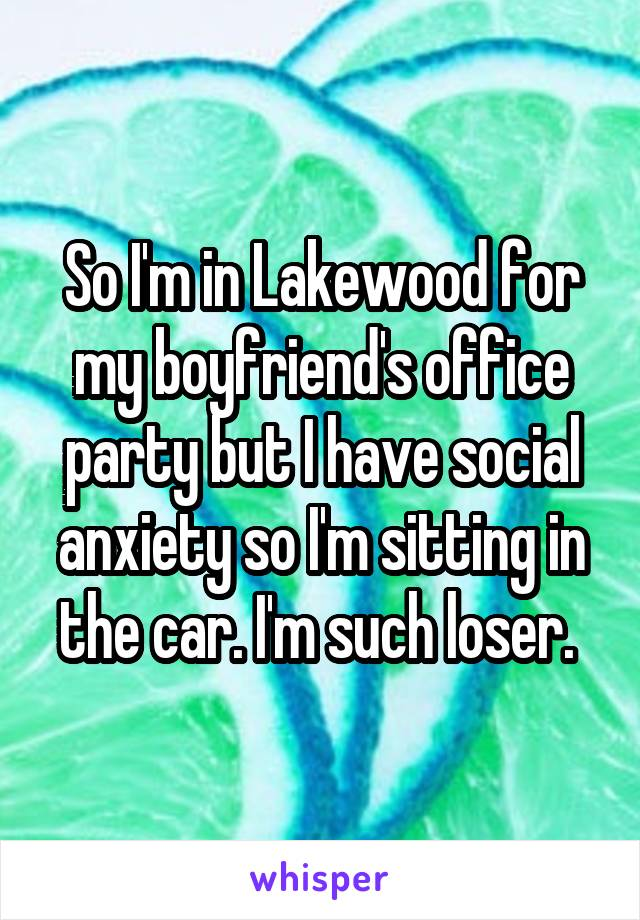 So I'm in Lakewood for my boyfriend's office party but I have social anxiety so I'm sitting in the car. I'm such loser.