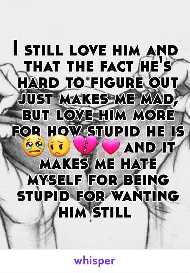 I still love him and that the fact he's hard to figure out just makes me mad, but love him more for how stupid he is 😢😔💔💓and it makes me hate myself for being stupid for wanting him still
