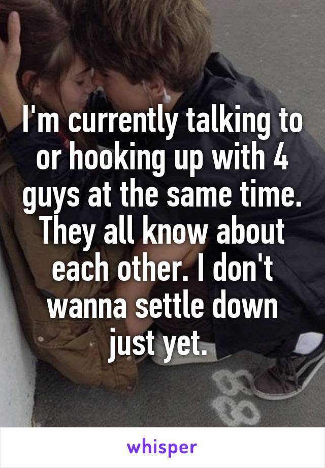 I'm currently talking to or hooking up with 4 guys at the same time. They all know about each other. I don't wanna settle down just yet.
