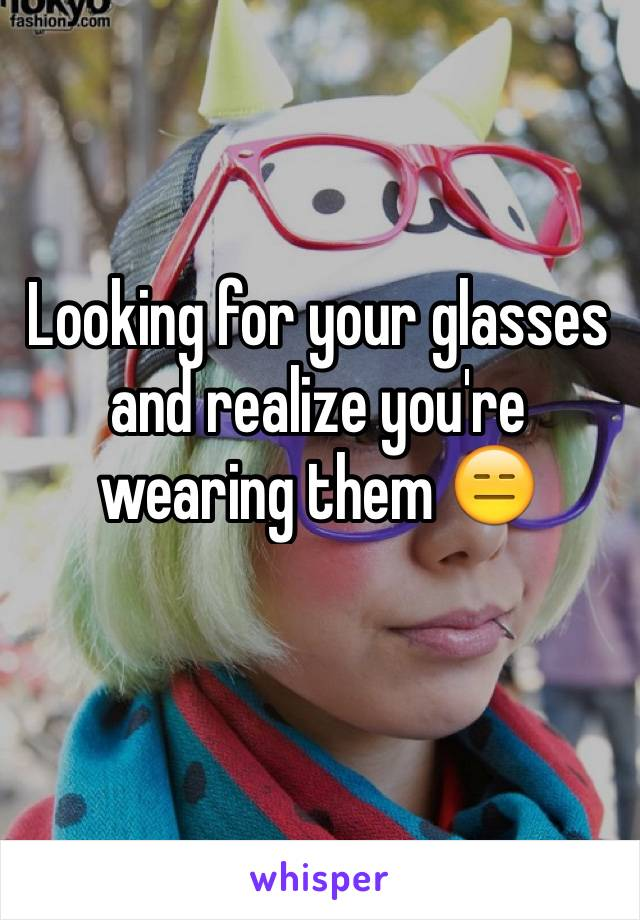Looking for your glasses and realize you're wearing them 😑