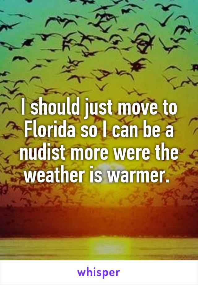 I should just move to Florida so I can be a nudist more were the weather is warmer.