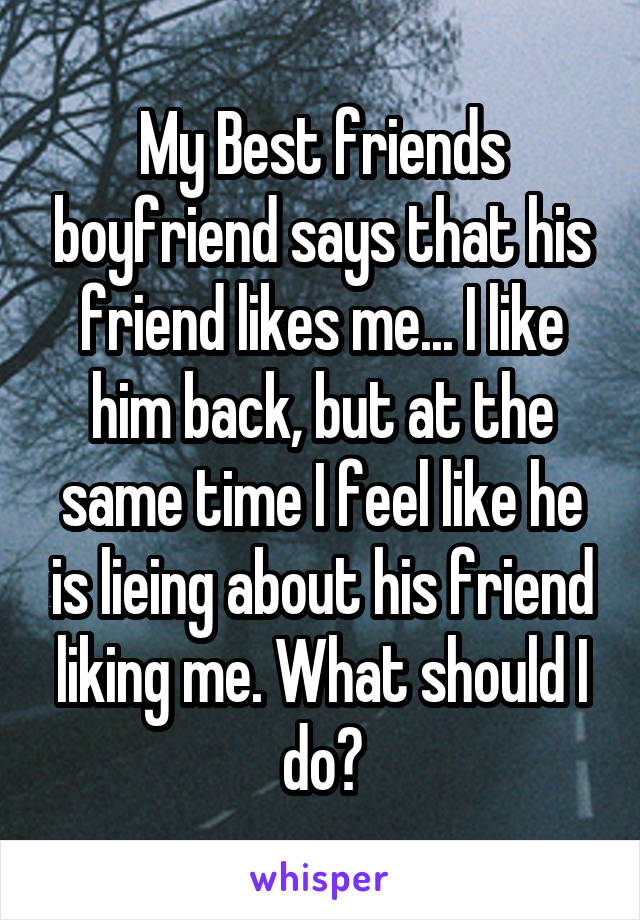My Best friends boyfriend says that his friend likes me... I like him back, but at the same time I feel like he is lieing about his friend liking me. What should I do?