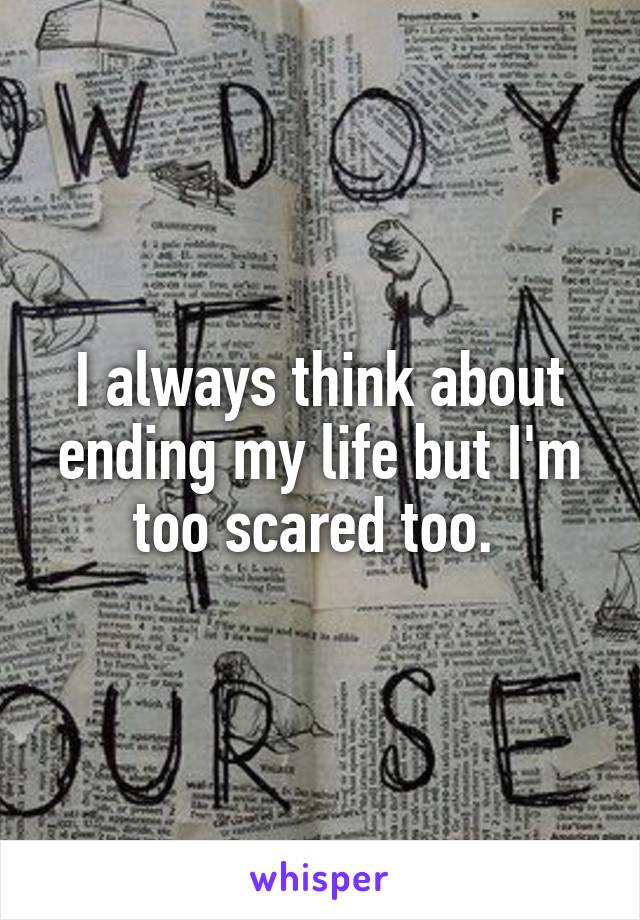 I always think about ending my life but I'm too scared too.
