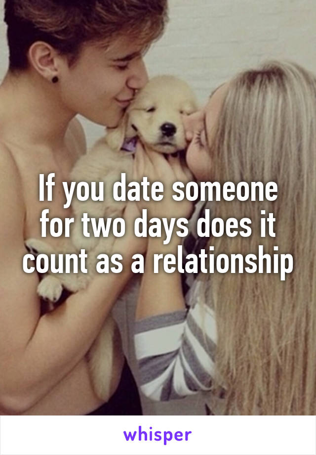 If you date someone for two days does it count as a relationship