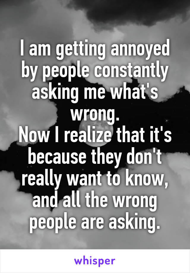 I am getting annoyed by people constantly asking me what's wrong. Now I realize that it's because they don't really want to know, and all the wrong people are asking.