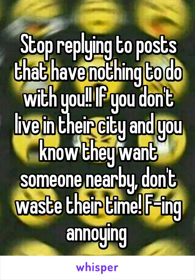 Stop replying to posts that have nothing to do with you!! If you don't live in their city and you know they want someone nearby, don't waste their time! F-ing annoying