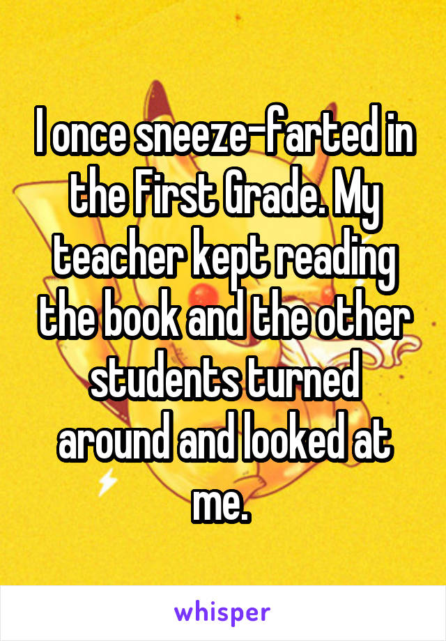 I once sneeze-farted in the First Grade. My teacher kept reading the book and the other students turned around and looked at me.