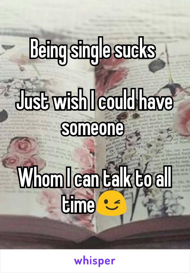 Being single sucks   Just wish I could have someone   Whom I can talk to all time😉