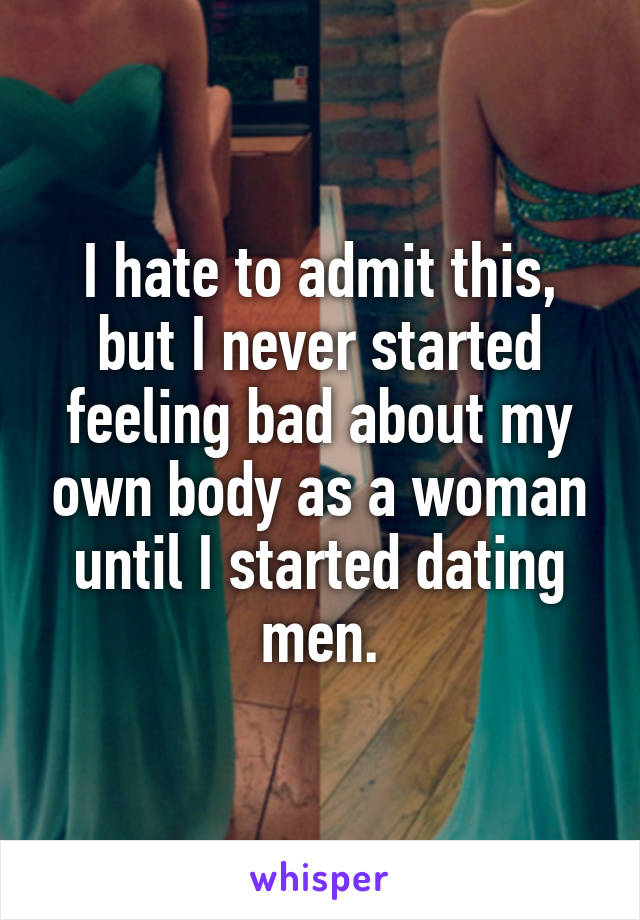 I hate to admit this, but I never started feeling bad about my own body as a woman until I started dating men.