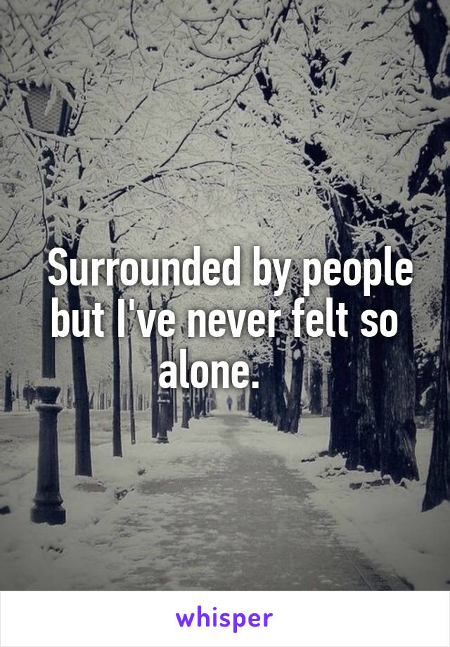 Surrounded by people but I've never felt so alone.