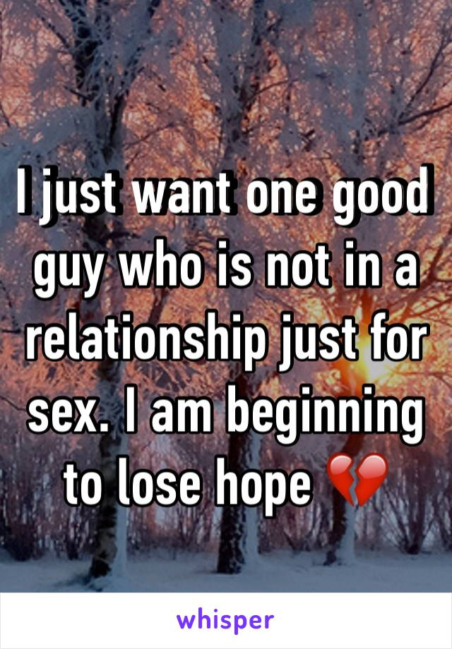 I just want one good guy who is not in a relationship just for sex. I am beginning to lose hope 💔