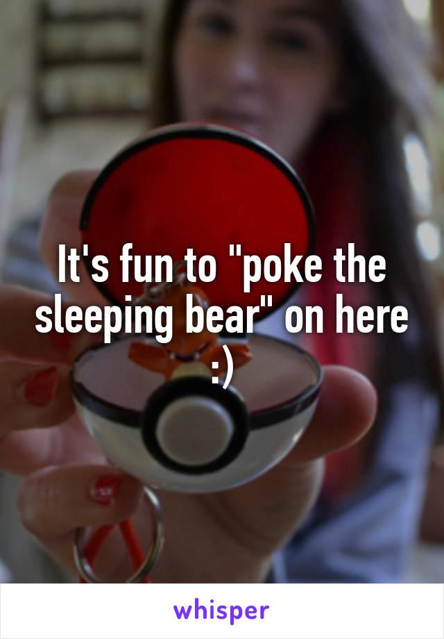 """It's fun to """"poke the sleeping bear"""" on here :)"""