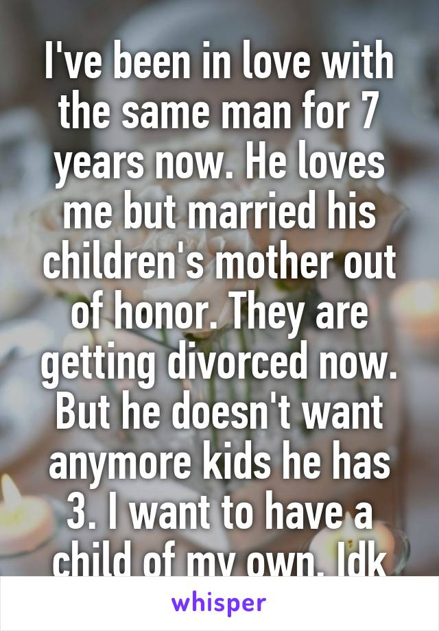 I've been in love with the same man for 7 years now. He loves me but married his children's mother out of honor. They are getting divorced now. But he doesn't want anymore kids he has 3. I want to have a child of my own. Idk