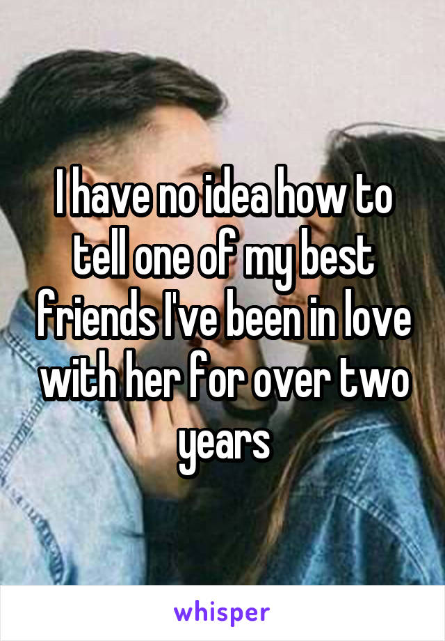 I have no idea how to tell one of my best friends I've been in love with her for over two years