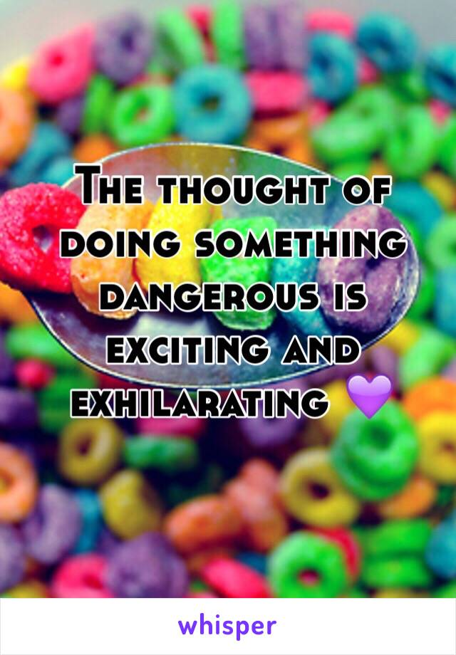 The thought of doing something dangerous is exciting and exhilarating 💜