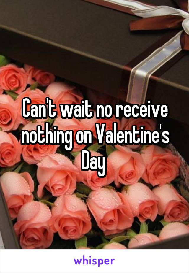 Can't wait no receive nothing on Valentine's Day