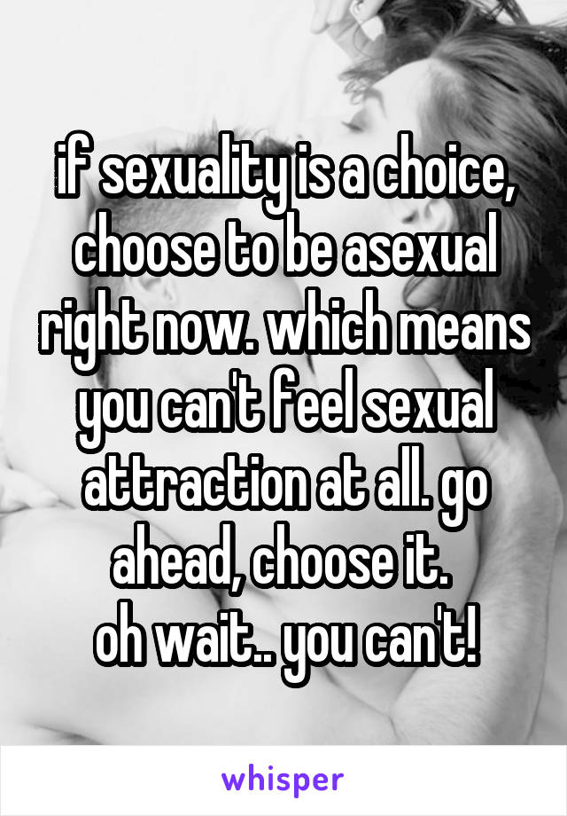 if sexuality is a choice, choose to be asexual right now. which means you can't feel sexual attraction at all. go ahead, choose it.  oh wait.. you can't!