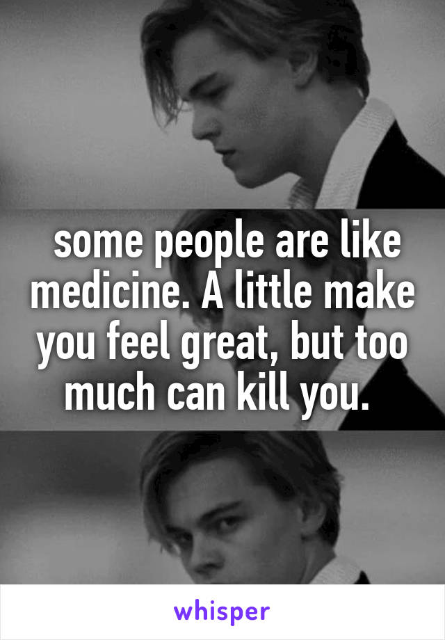 some people are like medicine. A little make you feel great, but too much can kill you.