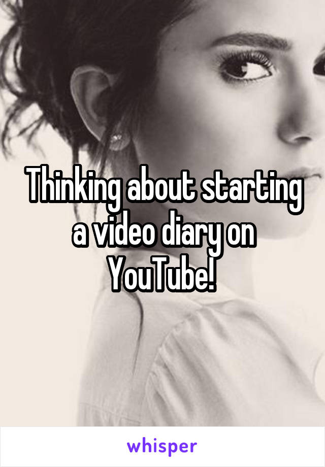 Thinking about starting a video diary on YouTube!
