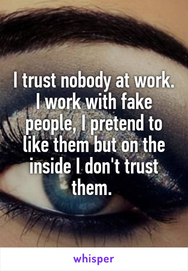 I trust nobody at work. I work with fake people, I pretend to like them but on the inside I don't trust them.