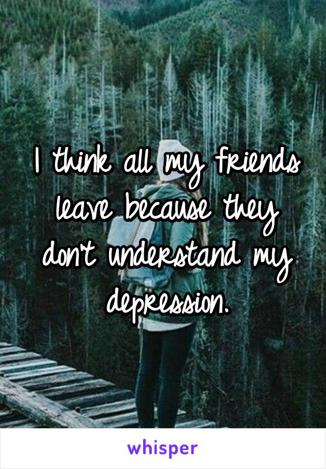 I think all my friends leave because they don't understand my depression.
