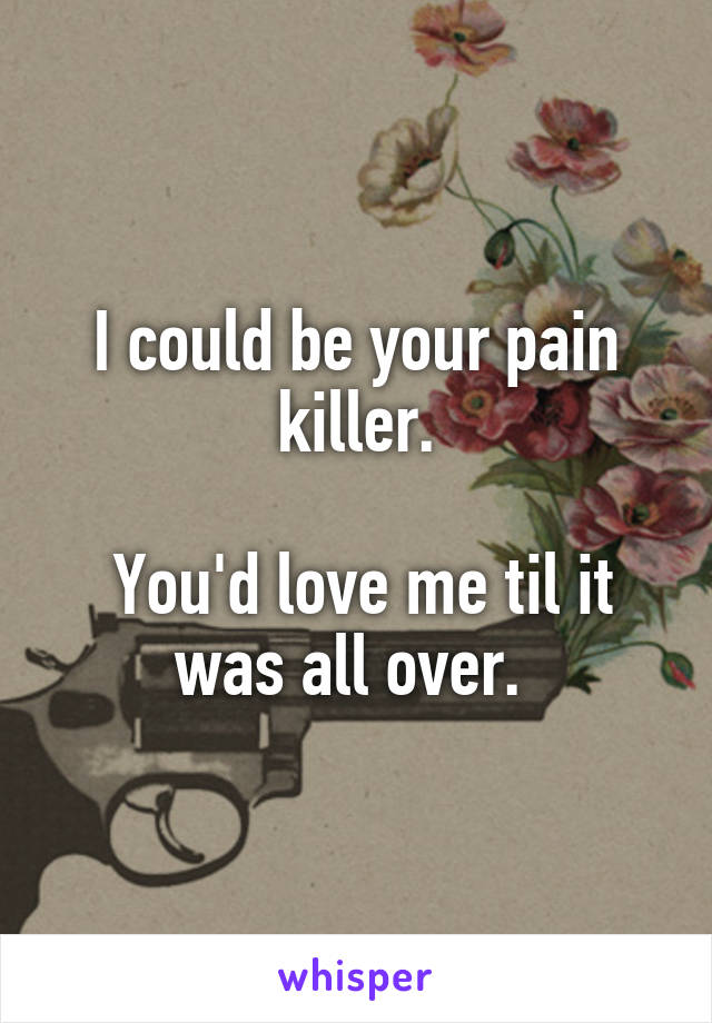 I could be your pain killer.   You'd love me til it was all over.