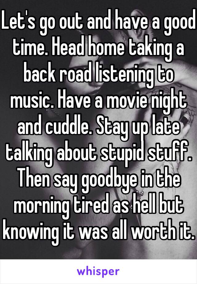 Let's go out and have a good time. Head home taking a back road listening to music. Have a movie night and cuddle. Stay up late talking about stupid stuff. Then say goodbye in the morning tired as hell but knowing it was all worth it.