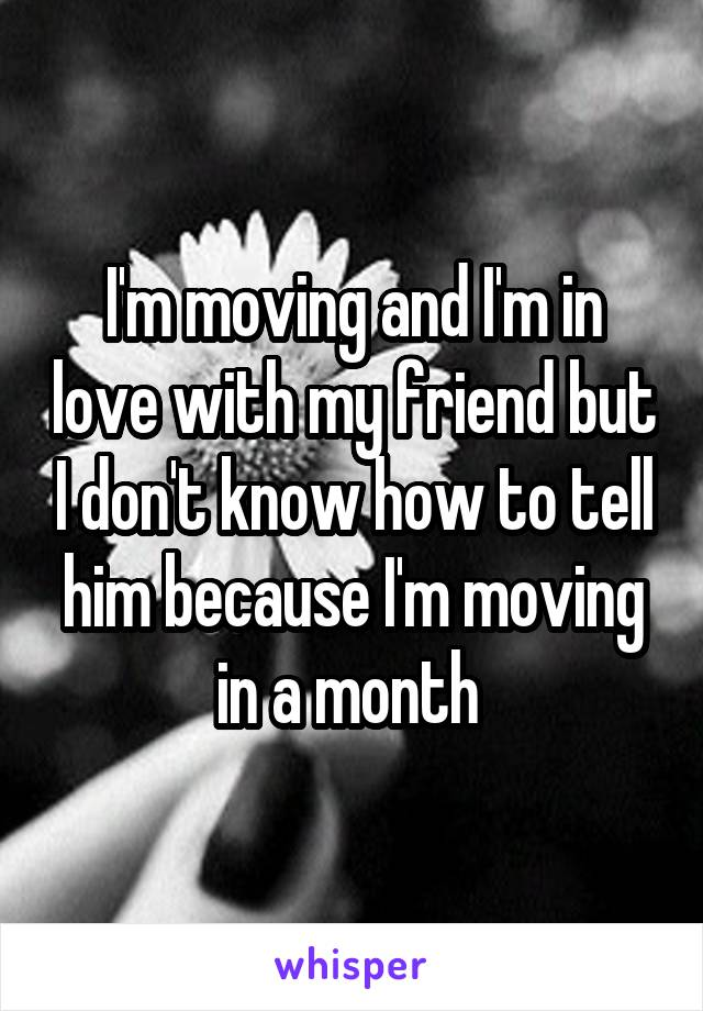 I'm moving and I'm in love with my friend but I don't know how to tell him because I'm moving in a month