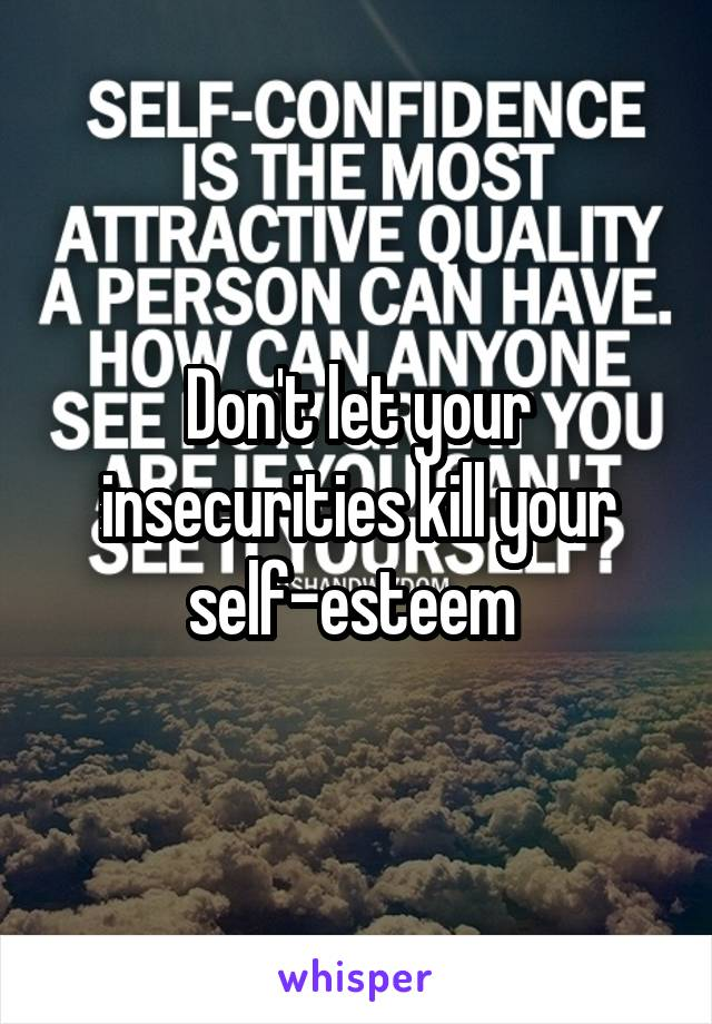 Don't let your insecurities kill your self-esteem