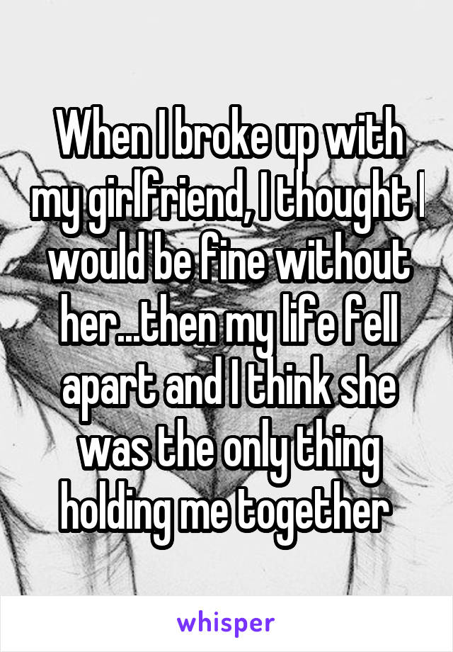 When I broke up with my girlfriend, I thought I would be fine without her...then my life fell apart and I think she was the only thing holding me together